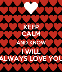 Poster: KEEP CALM AND KNOW I WILL ALWAYS LOVE YOU