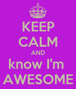 Poster: KEEP CALM AND know I'm  AWESOME
