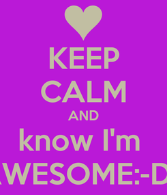 Poster: KEEP CALM AND know I'm  AWESOME:-D:-