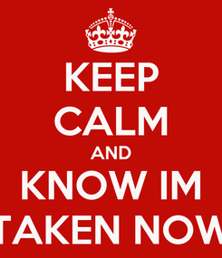 Poster: KEEP CALM AND KNOW IM TAKEN NOW