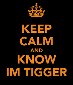 Poster: KEEP CALM AND KNOW IM TIGGER