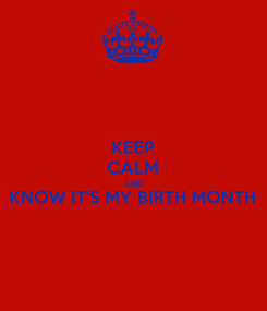 Poster: KEEP CALM AND KNOW IT'S MY BIRTH MONTH