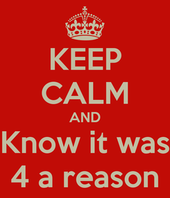 Poster: KEEP CALM AND Know it was 4 a reason