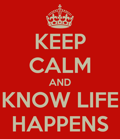 Poster: KEEP CALM AND KNOW LIFE HAPPENS