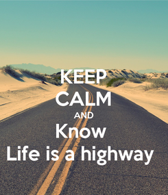 Poster: KEEP CALM AND Know  Life is a highway