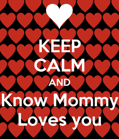 Poster: KEEP CALM AND Know Mommy Loves you