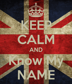 Poster: KEEP CALM AND Know My NAME
