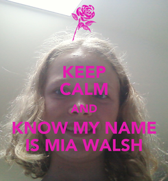 Poster: KEEP CALM AND KNOW MY NAME IS MIA WALSH