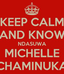 Poster: KEEP CALM AND KNOW NDASUWA MICHELLE CHAMINUKA