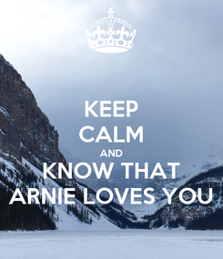 Poster: KEEP CALM AND KNOW THAT ARNIE LOVES YOU