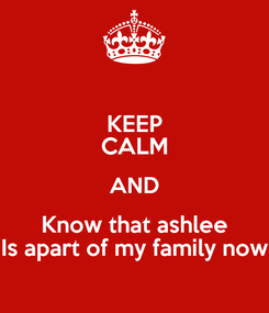 Poster: KEEP CALM AND Know that ashlee Is apart of my family now
