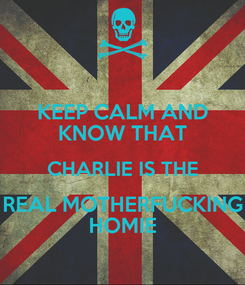 Poster: KEEP CALM AND KNOW THAT CHARLIE IS THE REAL MOTHERFUCKING HOMIE