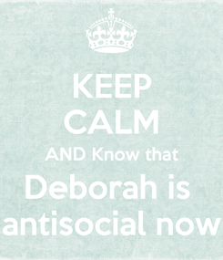 Poster: KEEP CALM AND Know that Deborah is  antisocial now
