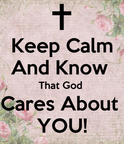 Poster: Keep Calm And Know  That God  Cares About  YOU!