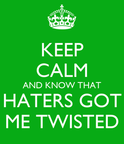 Poster: KEEP CALM AND KNOW THAT HATERS GOT ME TWISTED