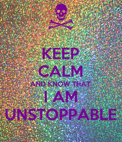 Poster: KEEP CALM AND KNOW THAT I AM UNSTOPPABLE