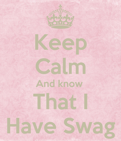 Poster: Keep Calm And know  That I Have Swag