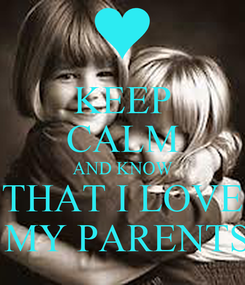 Poster: KEEP CALM AND KNOW THAT I LOVE  MY PARENTS