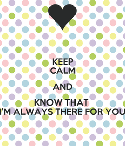 Poster: KEEP CALM AND KNOW THAT  I'M ALWAYS THERE FOR YOU