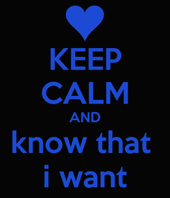 Poster: KEEP CALM AND know that  i want