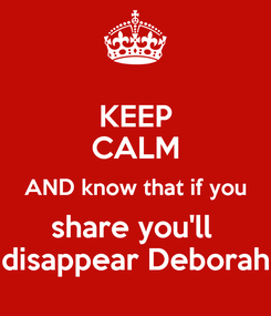 Poster: KEEP CALM AND know that if you share you'll  disappear Deborah