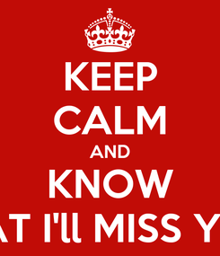 Poster: KEEP CALM AND KNOW THAT I'll MISS YOU!