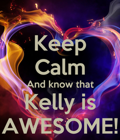 Poster: Keep Calm And know that Kelly is AWESOME!