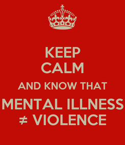 Poster: KEEP CALM AND KNOW THAT MENTAL ILLNESS ≠ VIOLENCE