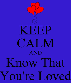 Poster: KEEP CALM AND Know That You're Loved