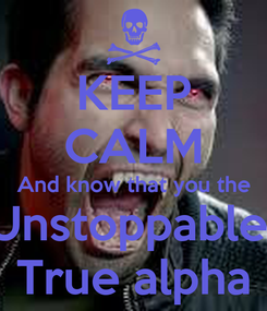Poster: KEEP CALM And know that you the Unstoppable  True alpha