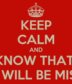 Poster: KEEP CALM AND KNOW THAT  YOU WILL BE MISSED!