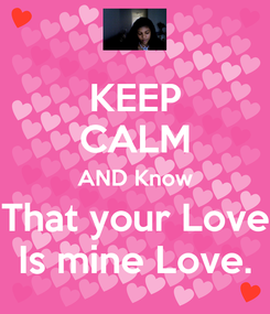 Poster: KEEP CALM AND Know That your Love Is mine Love.