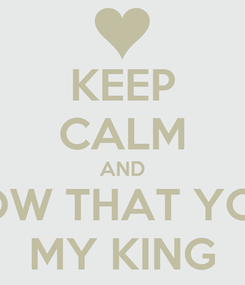 Poster: KEEP CALM AND KNOW THAT YOUR  MY KING