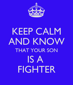Poster: KEEP CALM AND KNOW THAT YOUR SON IS A  FIGHTER