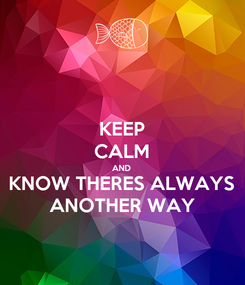 Poster: KEEP CALM AND KNOW THERES ALWAYS ANOTHER WAY