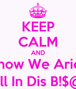 Poster: KEEP CALM AND Know We Aries Still In Dis B!$@#