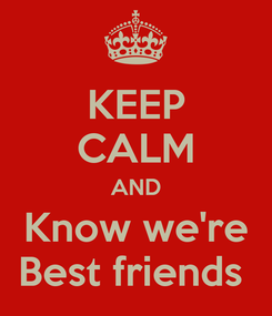 Poster: KEEP CALM AND Know we're Best friends