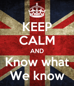 Poster: KEEP CALM AND Know what We know