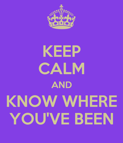 Poster: KEEP CALM AND KNOW WHERE YOU'VE BEEN