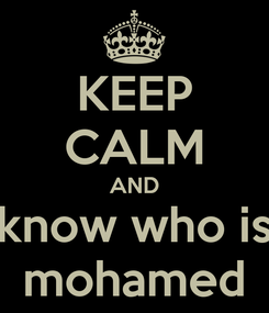 Poster: KEEP CALM AND know who is  mohamed
