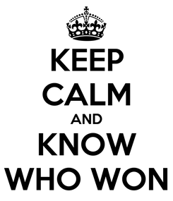 Poster: KEEP CALM AND KNOW WHO WON