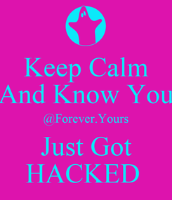Poster: Keep Calm And Know You @Forever.Yours Just Got HACKED