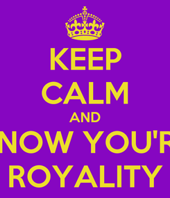 Poster: KEEP CALM AND KNOW YOU'RE ROYALITY