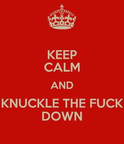 Poster: KEEP CALM AND KNUCKLE THE FUCK DOWN