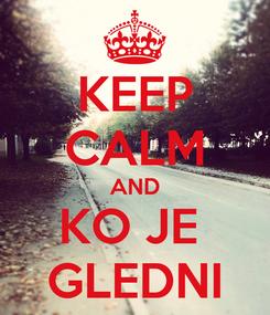 Poster: KEEP CALM AND KO JE  GLEDNI
