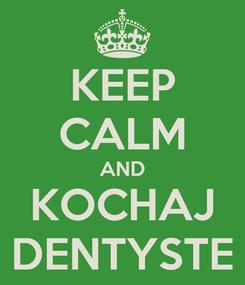 Poster: KEEP CALM AND KOCHAJ DENTYSTE