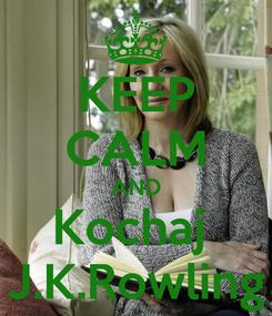 Poster: KEEP CALM AND Kochaj  J.K.Rowling