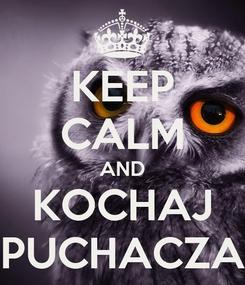 Poster: KEEP CALM AND KOCHAJ PUCHACZA