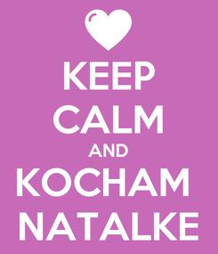 Poster: KEEP CALM AND KOCHAM  NATALKE