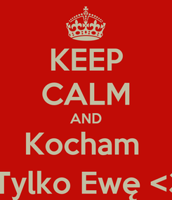 Poster: KEEP CALM AND Kocham   Tylko Ewę <3